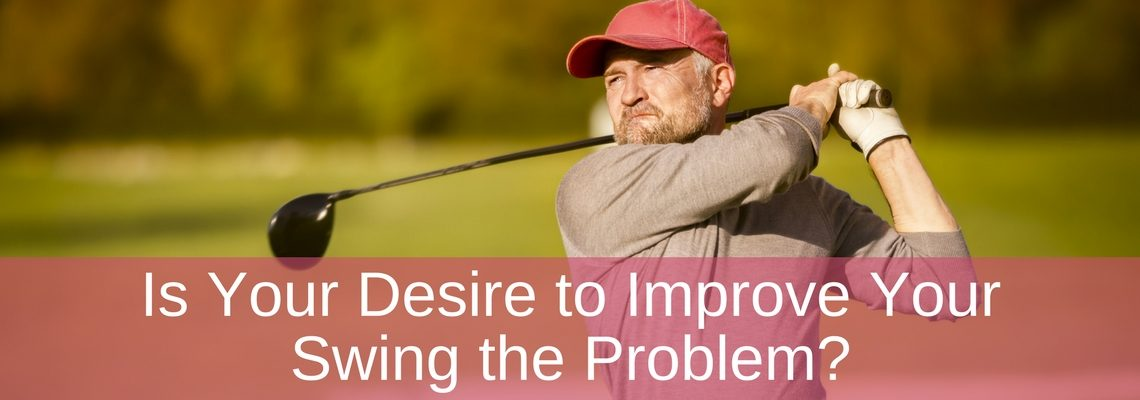 Is Your Desire to Improve Your Swing the Problem