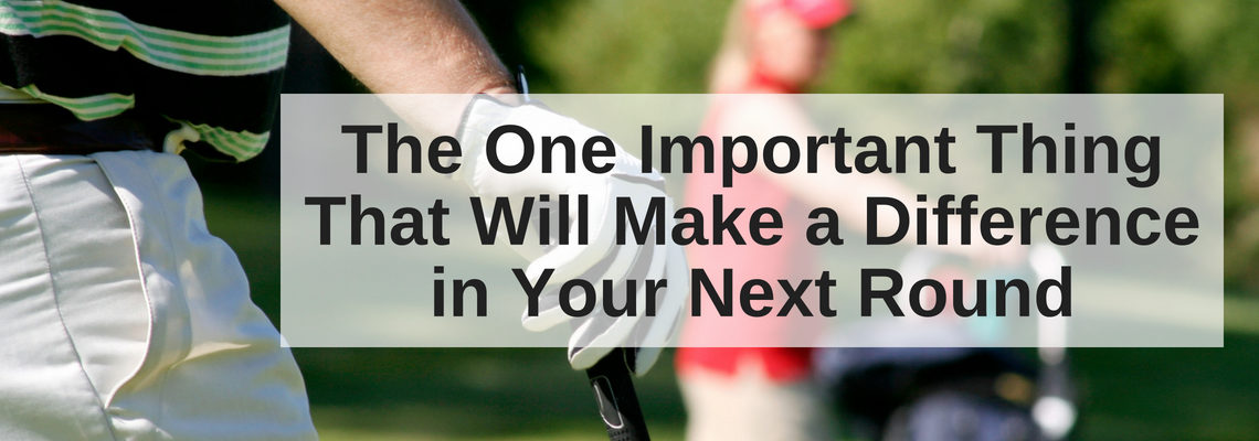 The One Important Thing That Will Make a Difference in Your Next Round