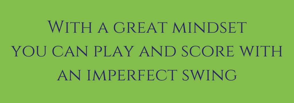 with a great golf mindset you can play and score with an imperfect swing