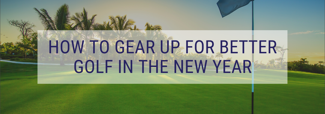 how to gear up for better golf in the New Year