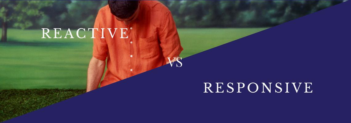 reactive versus responsive